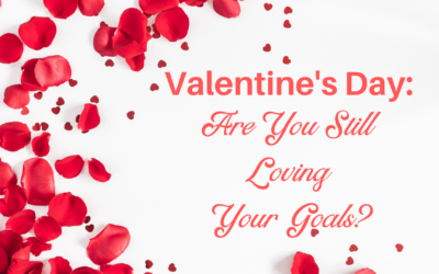 Valentines Day: Are You Still Loving Your Goals?